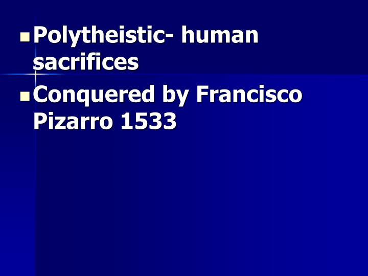 Polytheistic- human sacrifices