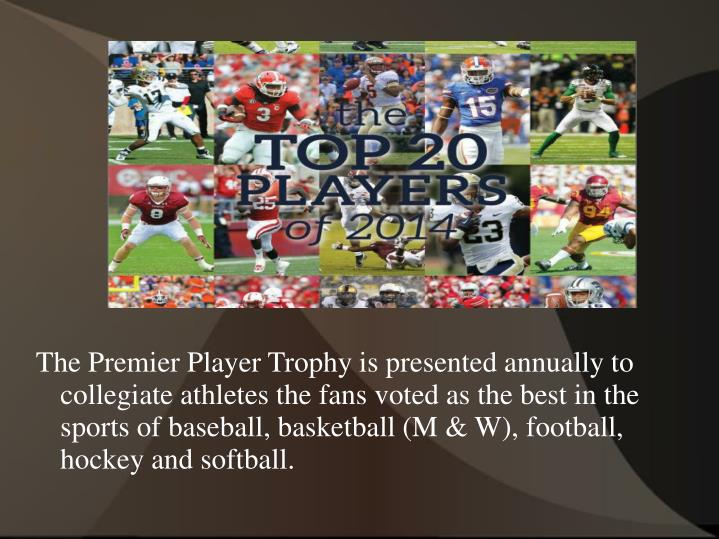 The Premier Player Trophy is presented annually to collegiate athletes the fans voted as the best in...