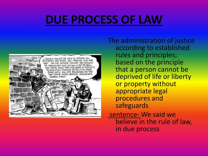 due process of law Due process, first and foremost, is a legal concept, invoked to ensure that  government follows the rule of law it's when a governmental entity.