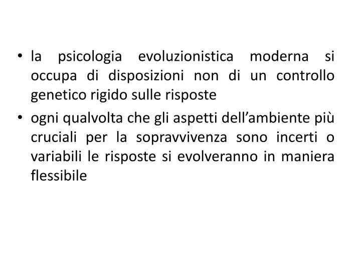 la psicologia evoluzionistica moderna si occupa di disposizioni non di un controllo genetico rigido sulle risposte