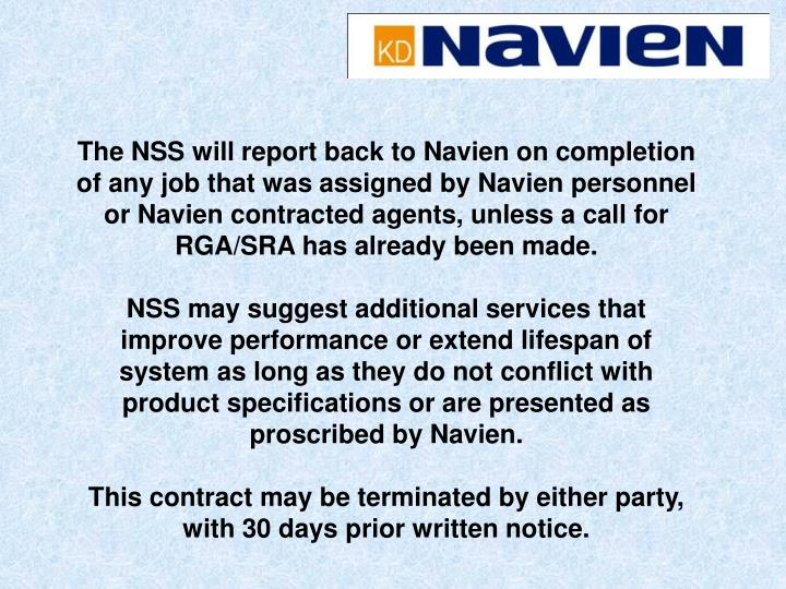 The NSS will report back to Navien on completion of any job that was assigned by Navien personnel or Navien contracted agents, unless a call for RGA/SRA has already been made.