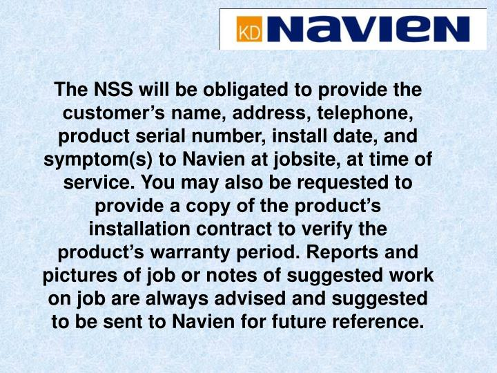 The NSS will be obligated to provide the customer's name, address, telephone, product serial number, install date, and symptom(s) to Navien at jobsite, at time of service. You may also be requested to provide a copy of the product's installation contract to verify the product's warranty period. Reports and pictures of job or notes of suggested work on job are always advised and suggested to be sent to Navien for future reference.