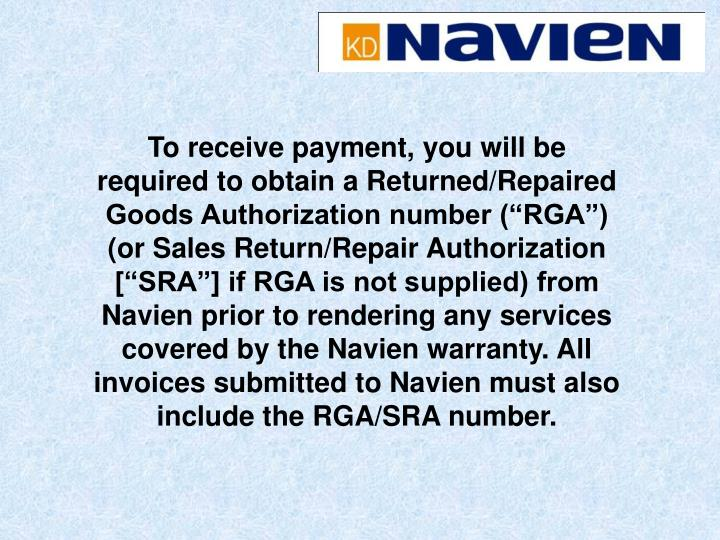"To receive payment, you will be required to obtain a Returned/Repaired Goods Authorization number (""RGA"") (or Sales Return/Repair Authorization [""SRA""] if RGA is not supplied) from Navien prior to rendering any services covered by the Navien warranty. All invoices submitted to Navien must also include the RGA/SRA number."