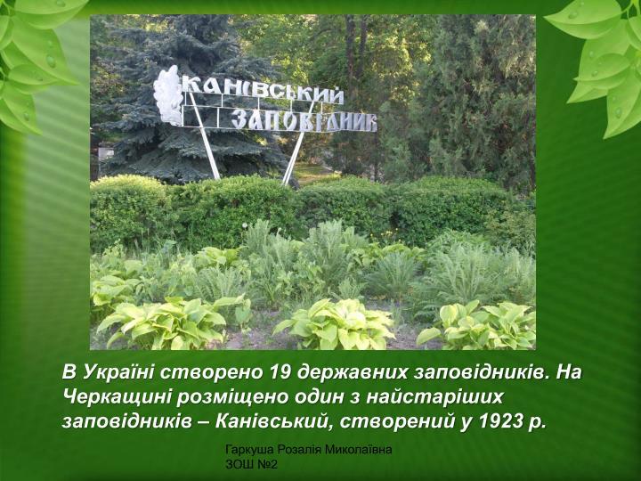 В Україні створено 19 державних заповідників. На Черкащині розміщено один з найстаріших заповідників – Канівський, створений у 1923 р.