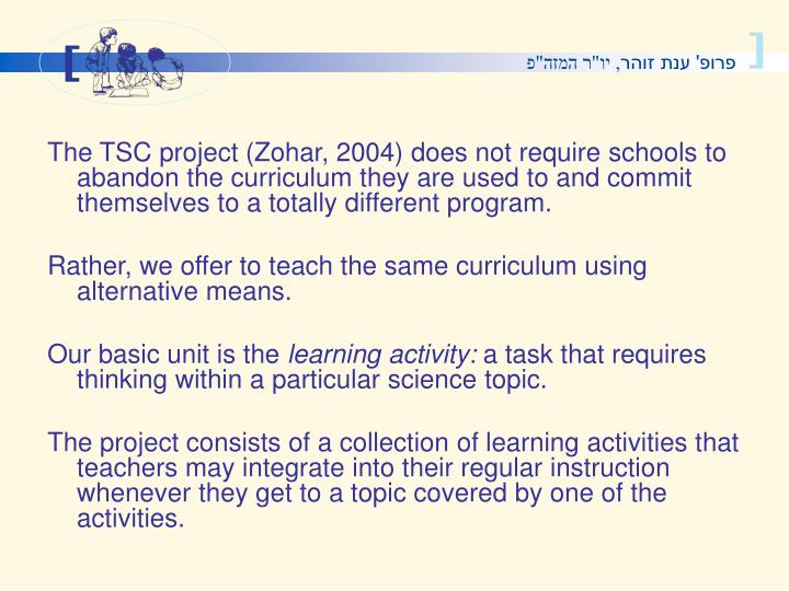 The TSC project (Zohar, 2004) does not require schools to abandon the curriculum they are used to and commit themselves to a totally different program.