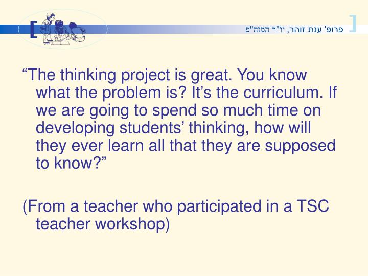The thinking project is great. You know what the problem is? Its the curriculum. If we are going to spend so much time on developing students thinking, how will they ever learn all that they are supposed to know?