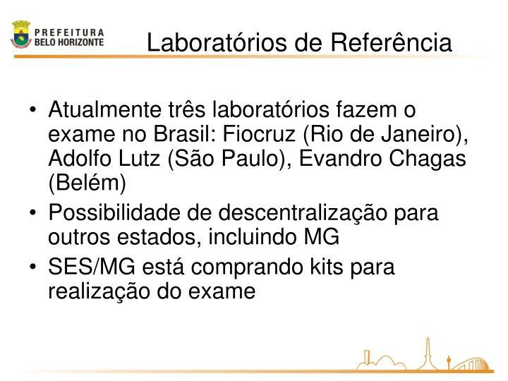Atualmente três laboratórios fazem o exame no Brasil: Fiocruz (Rio de Janeiro), Adolfo Lutz (São Paulo), Evandro Chagas (Belém)