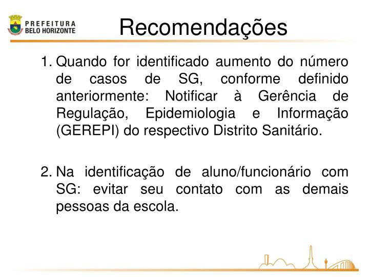 Quando for identificado aumento do número de casos de SG, conforme definido anteriormente: Notificar à Gerência de Regulação, Epidemiologia e Informação (GEREPI) do respectivo Distrito Sanitário.