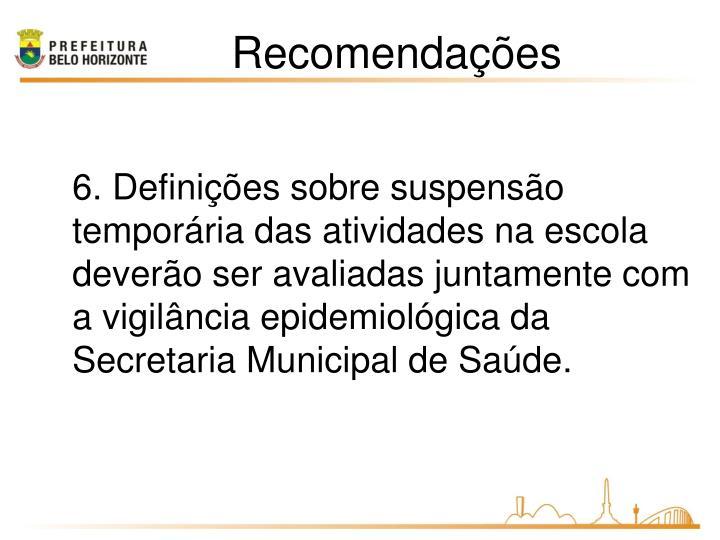 6. Definições sobre suspensão temporária das atividades na escola deverão ser avaliadas juntamente com a vigilância epidemiológica da Secretaria Municipal de Saúde.