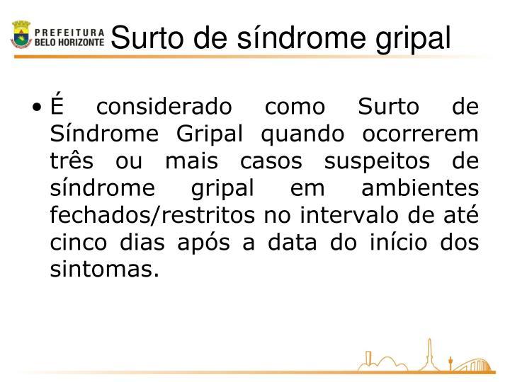 É considerado como Surto de Síndrome Gripal quando ocorrerem três ou mais casos suspeitos de síndrome gripal em ambientes fechados/restritos no intervalo de até cinco dias após a data do início dos sintomas.