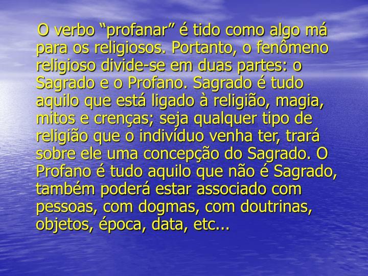 """O verbo """"profanar"""" é tido como algo má para os religiosos. Portanto, o fenômeno religioso divide-se em duas partes: o Sagrado e o Profano. Sagrado é tudo aquilo que está ligado à religião, magia, mitos e crenças; seja qualquer tipo de religião que o indivíduo venha ter, trará sobre ele uma concepção do Sagrado. O Profano é tudo aquilo que não é Sagrado, também poderá estar associado com pessoas, com dogmas, com doutrinas, objetos, época, data, etc..."""
