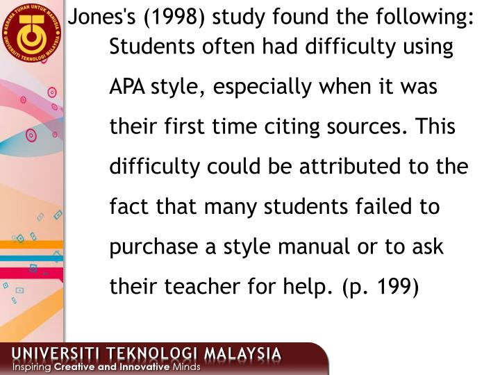 Students often had difficulty using APA style, especially when it was their first time citing sources. This difficulty could be attributed to the fact that many students failed to purchase a style manual or to ask their teacher for help. (p. 199)
