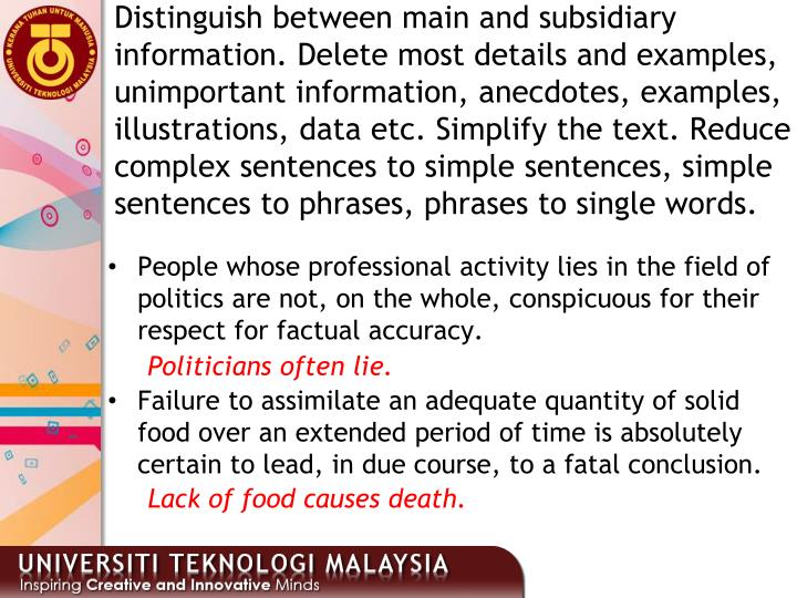 Distinguish between main and subsidiary information. Delete most details and examples, unimportant information, anecdotes, examples, illustrations, data etc. Simplify the text. Reduce complex sentences to simple sentences, simple sentences to phrases, phrases to single words.