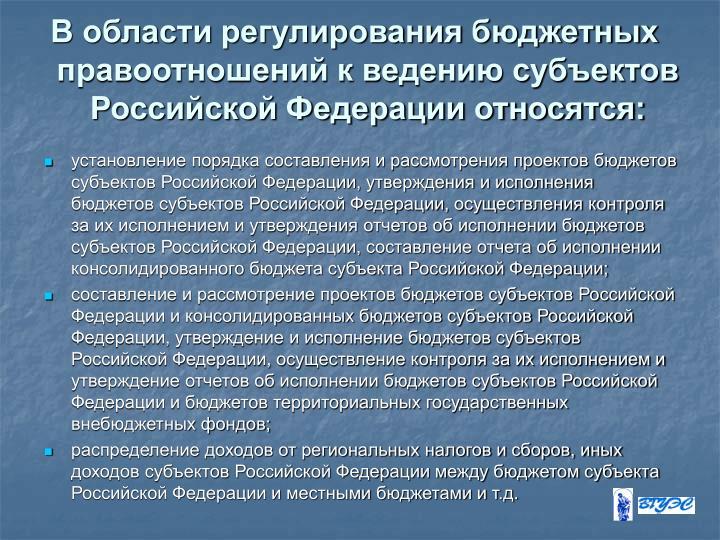 В области регулирования бюджетных правоотношений к ведению субъектов Российской Федерации относятся: