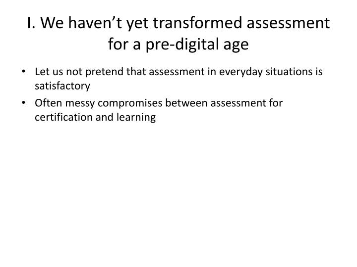 I. We haven't yet transformed assessment for a pre-digital age