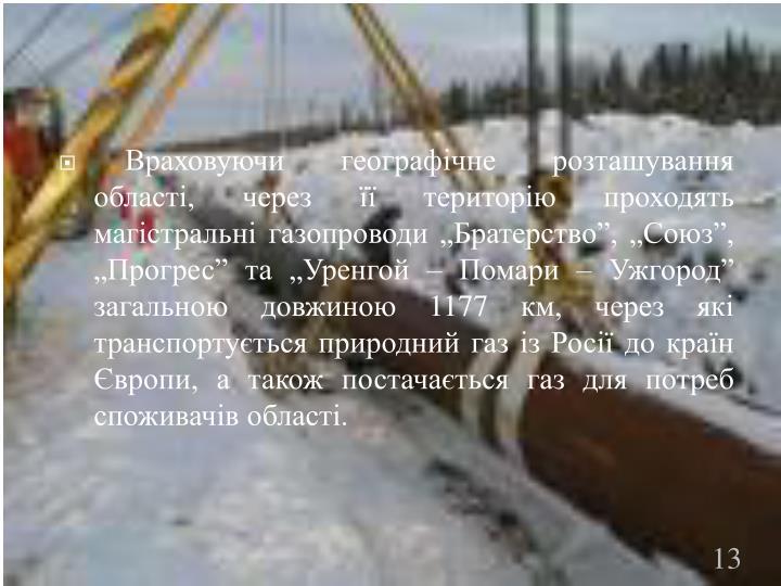 """Враховуючи географічне розташування області, через її територію проходять магістральні газопроводи """"Братерство"""", """"Союз"""", """"Прогрес"""" та """"Уренгой – Помари – Ужгород"""" загальною довжиною 1177 км, через які транспортується природний газ із Росії до країн Європи, а також постачається газ для потреб споживачів області."""