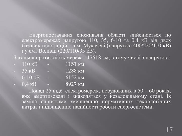 Енергопостачання споживачів області здійснюється по електромережах напругою 110, 35, 6-10 та 0,4 кВ від двох базових підстанцій - в м. Мукачеві (напругою 400/220/110 кВ) і у