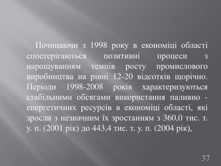 Починаючи з 1998 року в економіці області спостерігаються позитивні процеси з нарощуванням темпів росту промислового виробництва на рівні 12-20 відсотків щорічно. Періоди 1998-2008 років характеризуються стабільними обсягами використання паливно - енергетичних ресурсів в економіці області, які зросли з незначним їх зростанням з 360,0 тис. т. у. п. (2001 рік) до 443,4 тис. т. у. п. (2004 рік),
