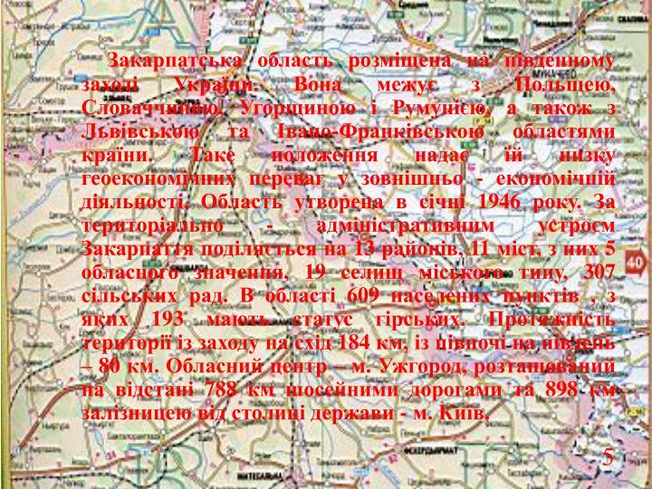 Закарпатська область розміщена на південному заході України. Вона межує з Польщею, Словаччиною, Угорщиною і Румунією, а також з Львівською та Івано-Франківською областями країни. Таке положення надає їй низку