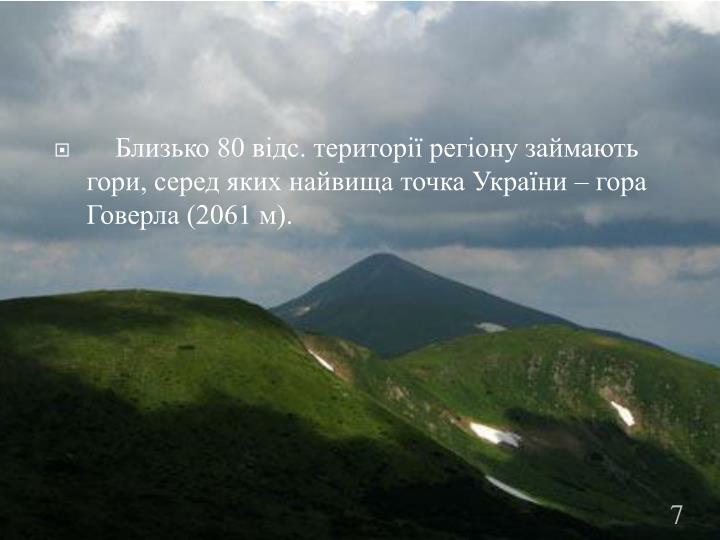 Близько 80 відс. території регіону займають гори, серед яких найвища точка України – гора Говерла (2061 м).