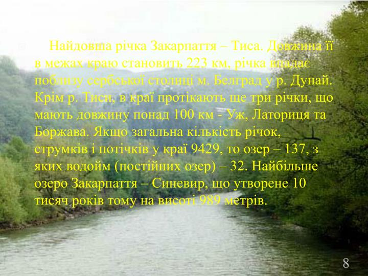 Найдовша річка Закарпаття – Тиса. Довжина її в межах краю становить 223 км, річка впадає поблизу сербської столиці м. Белград у р. Дунай. Крім р. Тиси, в краї протікають ще три річки, що мають довжину понад 100 км - Уж, Латориця та Боржава. Якщо загальна кількість річок, струмків і потічків у краї 9429, то озер – 137, з яких водойм (постійних озер) – 32. Найбільше озеро Закарпаття – Синевир, що утворене 10 тисяч років тому на висоті 989 метрів.