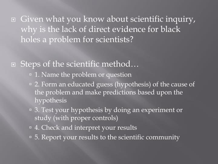 Given what you know about scientific inquiry, why is the lack of direct evidence for black holes a problem for scientists?