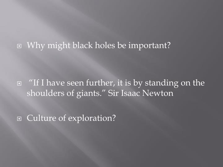 Why might black holes be important?
