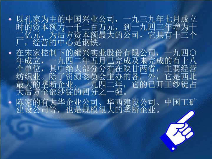 以孔家为主的中国兴业公司,一九三九年七月成立时的资本额力一千二百万元,到一九四三年增为十二亿元,为后方资本额最大的公司,它共有十三个厂,经营的中心是钢铁。