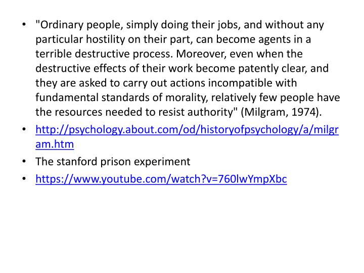 """Ordinary people, simply doing their jobs, and without any particular hostility on their part, can become agents in a terrible destructive process. Moreover, even when the destructive effects of their work become patently clear, and they are asked to carry out actions incompatible with fundamental standards of morality, relatively few people have the resources needed to resist authority"" (Milgram, 1974"