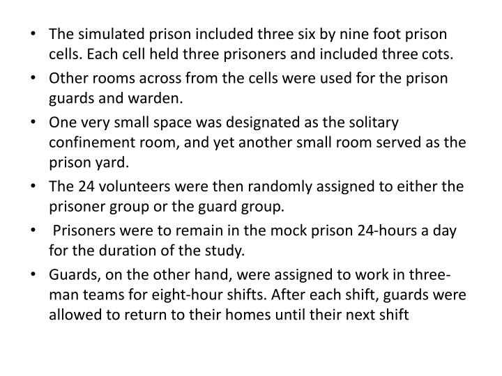 The simulated prison included three six by nine foot prison cells. Each cell held three prisoners and included three