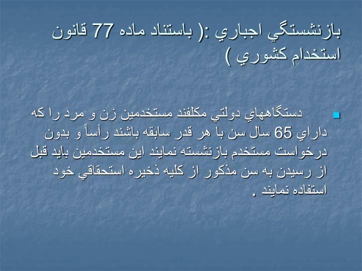 بازنشستگي اجباري :( باستناد ماده 77 قانون استخدام كشوري )