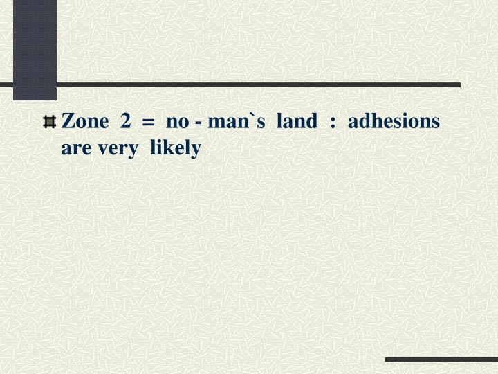 Zone  2  =  no - man`s  land  :  adhesions  are very  likely