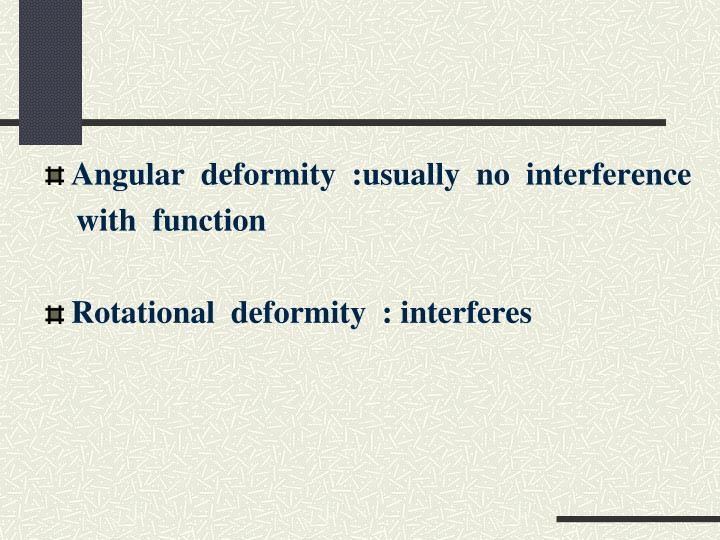 Angular  deformity  :usually  no  interference