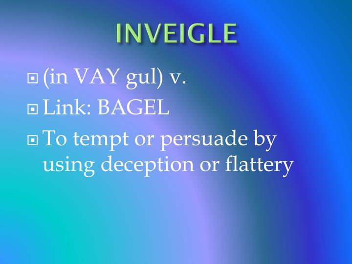 INVEIGLE