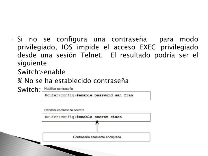 Si no se configura una contraseña  para modo privilegiado, IOS impide el acceso EXEC privilegiado desde una sesión Telnet.  El resultado podría ser el siguiente: