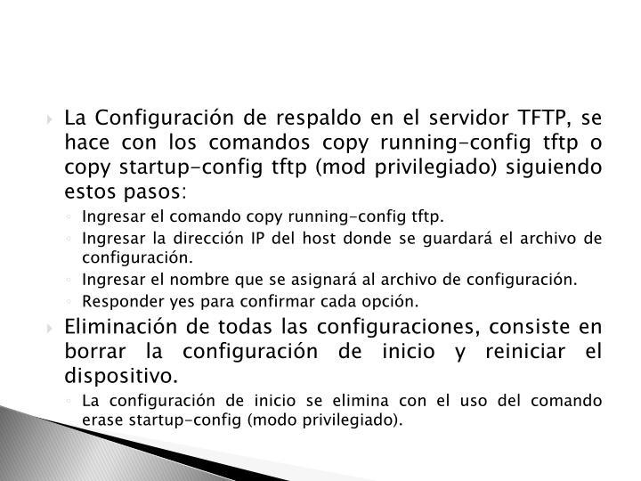 La Configuración de respaldo en el servidor TFTP, se hace con los comandos copy running-config tftp o copy startup-config tftp (mod privilegiado) siguiendo estos pasos: