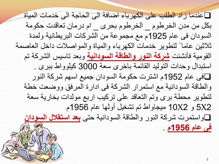 عندما زاد الطلب على الكهرباء اضافة الى الحاجة الى خدمات المياة بكل من مدن الخرطوم _ الخرطوم بحرى _ ام درمان تعاقدت حكومة السودان فى عام 1925م مع مجموعة من الشركات البريطانية ولمدة ثلاثين عاما ً ل