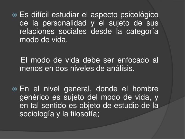 Es difícil estudiar el aspecto psicológico de la personalidad y el sujeto de sus relaciones sociales desde la categoría modo de vida.