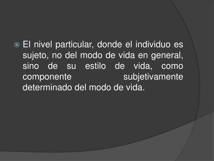 El nivel particular, donde el individuo es sujeto, no del modo de vida en general, sino de su estilo de vida, como componente subjetivamente determinado del modo de vida.