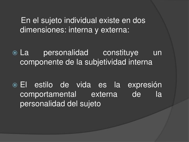 En el sujeto individual existe en dos dimensiones: interna y externa: