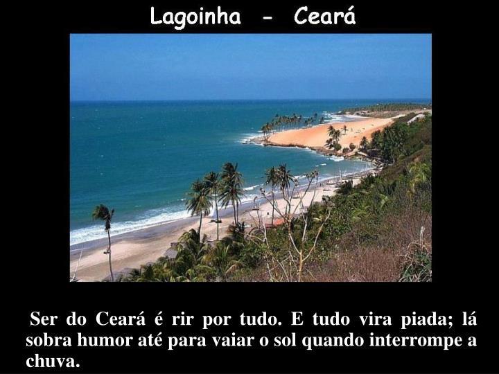 Ser do Ceará é rir por tudo. E tudo vira piada; lá sobra humor até para vaiar o sol quando interrompe a chuva.