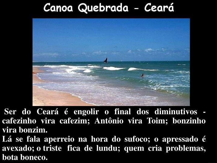 Ser do Ceará é engolir o final dos diminutivos - cafezinho vira cafezim; Antônio vira Toim; bonzinho vira bonzim.