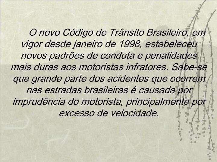 O novo Código de Trânsito Brasileiro, em vigor desde janeiro de 1998, estabeleceu novos padrões de conduta e penalidades mais duras aos motoristas infratores. Sabe-se que grande parte dos acidentes que ocorrem nas estradas brasileiras é causada por imprudência do motorista, principalmente por excesso de velocidade.