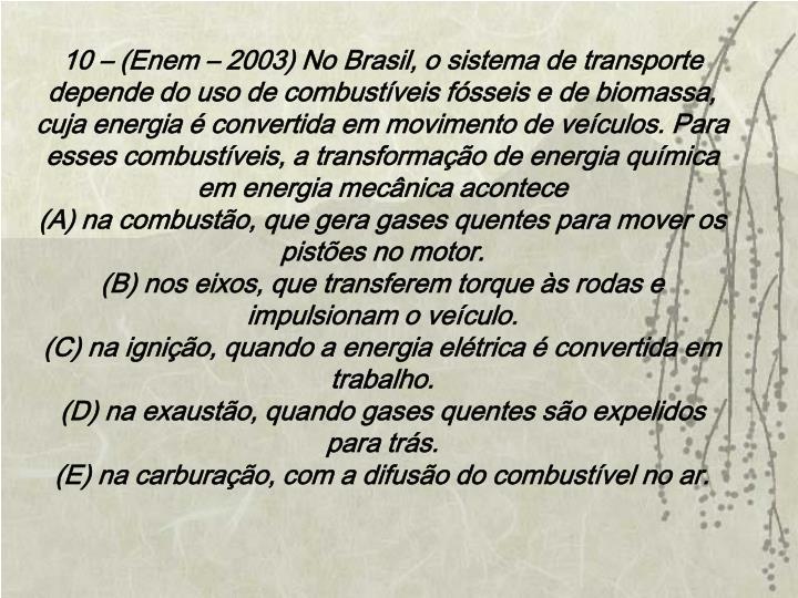 10 – (Enem – 2003) No Brasil, o sistema de transporte depende do uso de combustíveis fósseis e de biomassa, cuja energia é convertida em movimento de veículos. Para esses combustíveis, a transformação de energia química em energia mecânica acontece