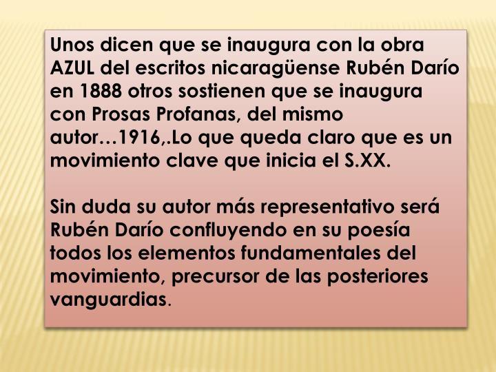 Unos dicen que se inaugura con la obra AZUL del escritos nicaragüense Rubén Darío en 1888 otros sostienen que se inaugura con Prosas Profanas, del mismo autor…1916,.Lo que queda claro que es un movimiento clave que inicia el S.XX.