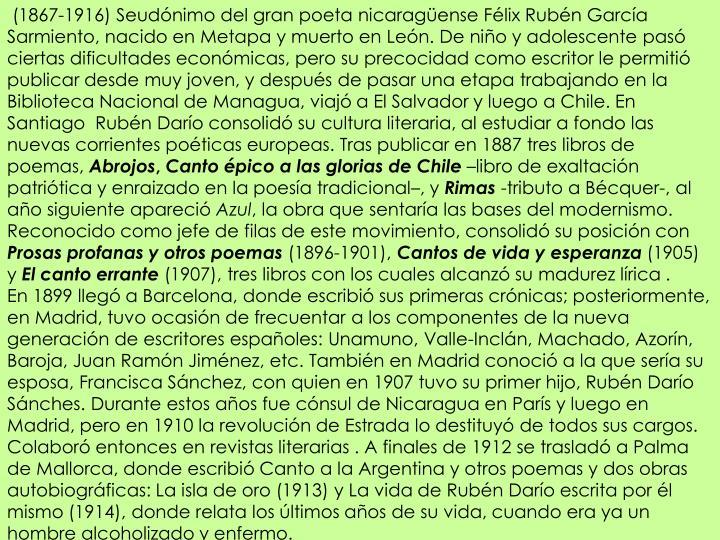 (1867-1916) Seudónimo del gran poeta nicaragüense Félix Rubén García Sarmiento, nacido en
