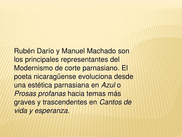 Rubén Darío y Manuel Machado son los principales representantes del Modernismo de corte parnasiano. El poeta nicaragüense evoluciona desde una estética parnasiana en