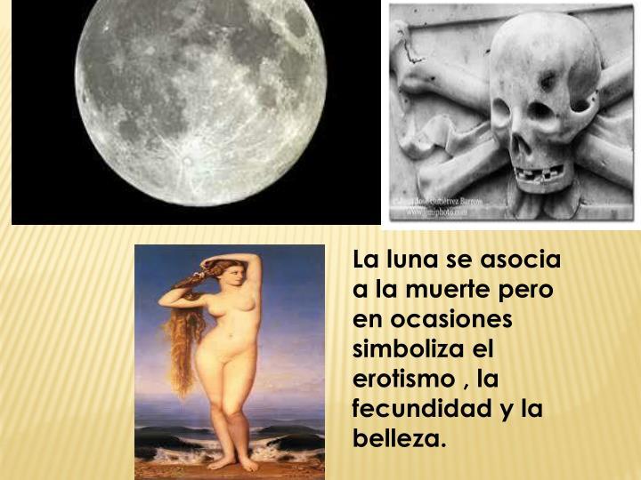 La luna se asocia a la muerte pero en ocasiones simboliza el erotismo , la fecundidad y la belleza.