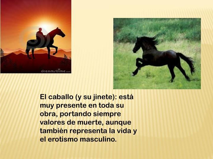 El caballo (y su jinete): está muy presente en toda su obra, portando siempre valores de muerte, aunque también representa la vida y el erotismo masculino.
