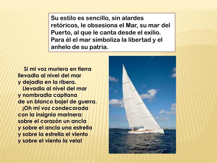 Su estilo es sencillo, sin alardes retóricos, le obsesiona el Mar, su mar del Puerto, al que le canta desde el exilio. Para él el mar simboliza la libertad y el anhelo de su patria.